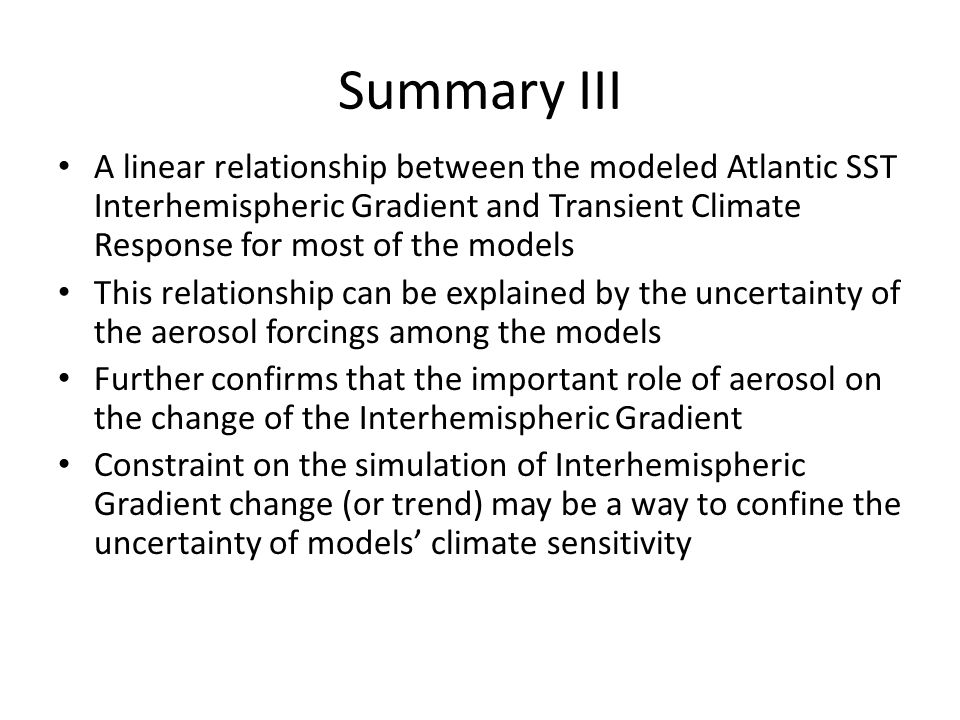 Summary III A linear relationship between the modeled Atlantic SST Interhemispheric Gradient and Transient Climate Response for most of the models This relationship can be explained by the uncertainty of the aerosol forcings among the models Further confirms that the important role of aerosol on the change of the Interhemispheric Gradient Constraint on the simulation of Interhemispheric Gradient change (or trend) may be a way to confine the uncertainty of models' climate sensitivity
