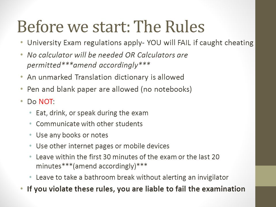 Before we start: The Rules University Exam regulations apply- YOU will FAIL if caught cheating No calculator will be needed OR Calculators are permitted***amend accordingly*** An unmarked Translation dictionary is allowed Pen and blank paper are allowed (no notebooks) Do NOT: Eat, drink, or speak during the exam Communicate with other students Use any books or notes Use other internet pages or mobile devices Leave within the first 30 minutes of the exam or the last 20 minutes***(amend accordingly)*** Leave to take a bathroom break without alerting an invigilator If you violate these rules, you are liable to fail the examination
