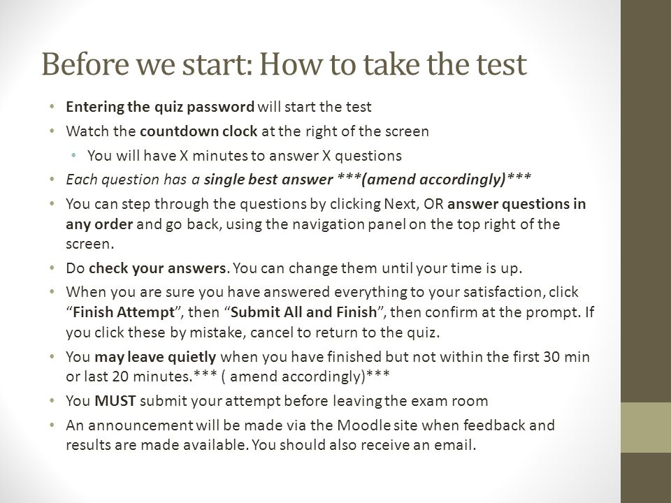 Before we start: How to take the test Entering the quiz password will start the test Watch the countdown clock at the right of the screen You will have X minutes to answer X questions Each question has a single best answer ***(amend accordingly)*** You can step through the questions by clicking Next, OR answer questions in any order and go back, using the navigation panel on the top right of the screen.