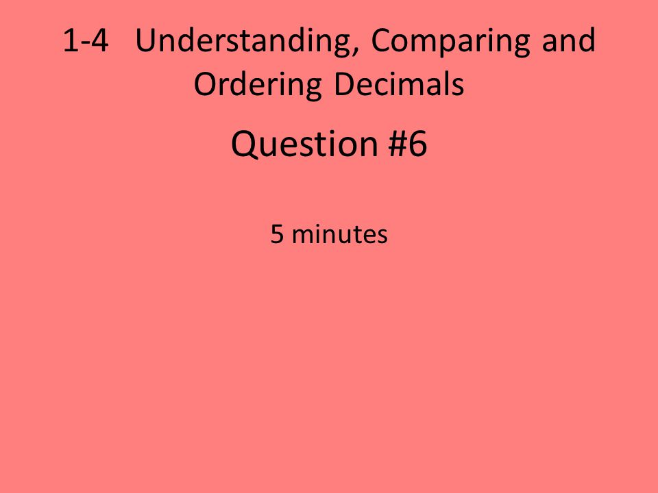 1-4 Understanding, Comparing and Ordering Decimals Question #6 5 minutes