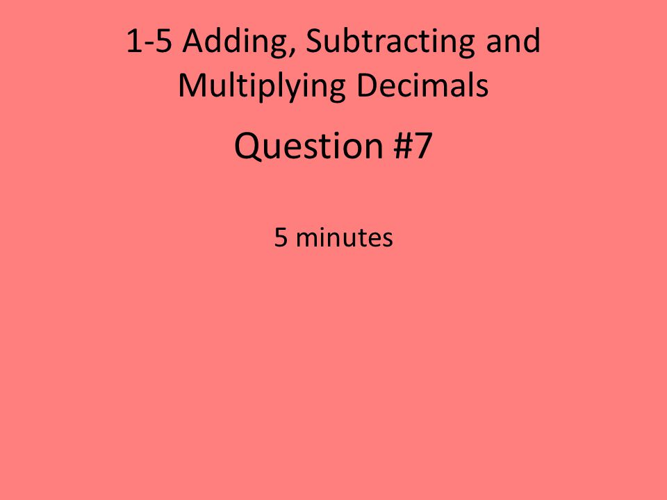 1-5 Adding, Subtracting and Multiplying Decimals Question #7 5 minutes