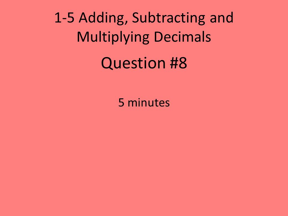 1-5 Adding, Subtracting and Multiplying Decimals Question #8 5 minutes