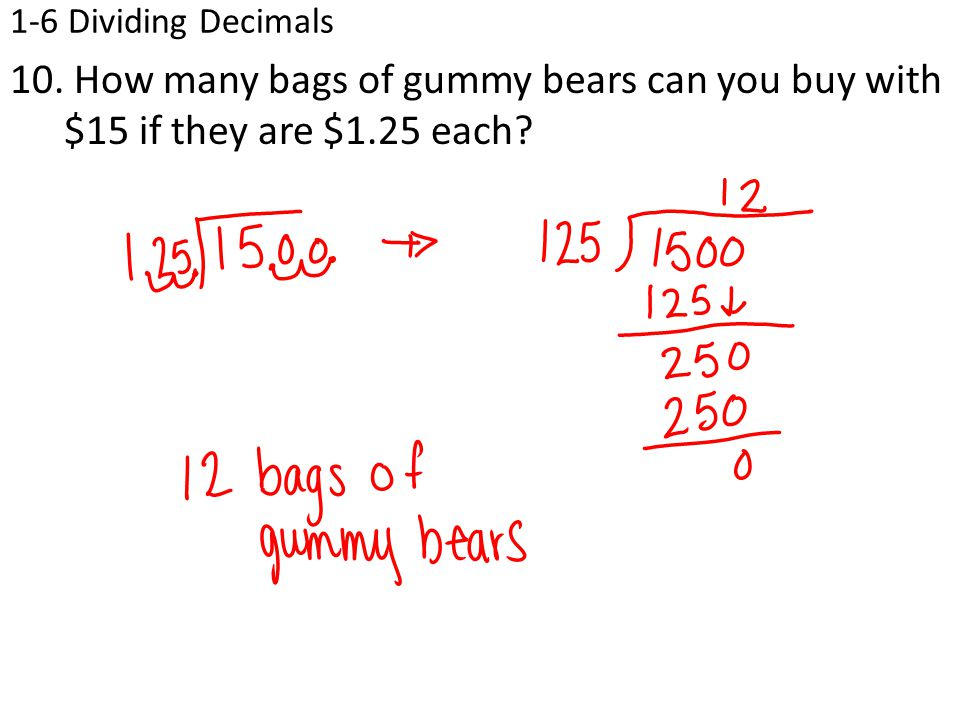 1-6 Dividing Decimals 10. How many bags of gummy bears can you buy with $15 if they are $1.25 each?