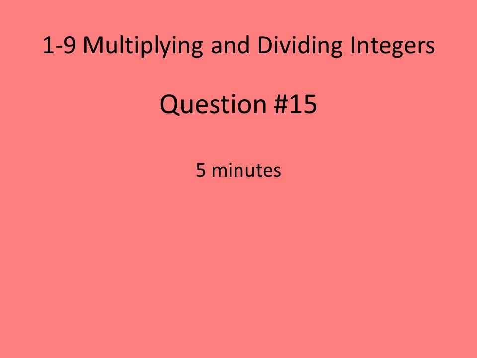 1-9 Multiplying and Dividing Integers Question #15 5 minutes
