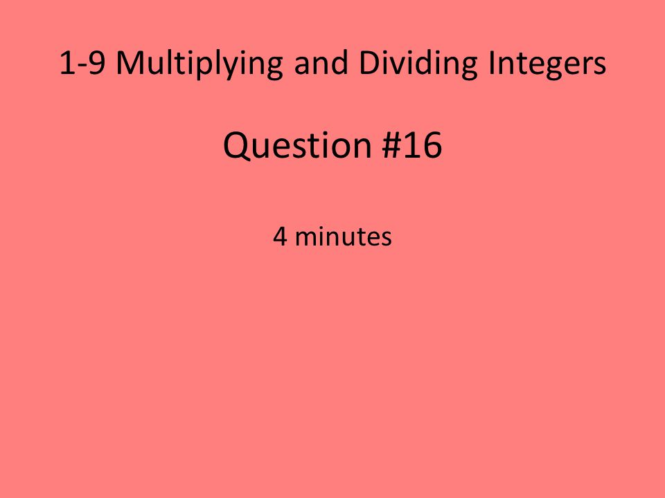 1-9 Multiplying and Dividing Integers Question #16 4 minutes