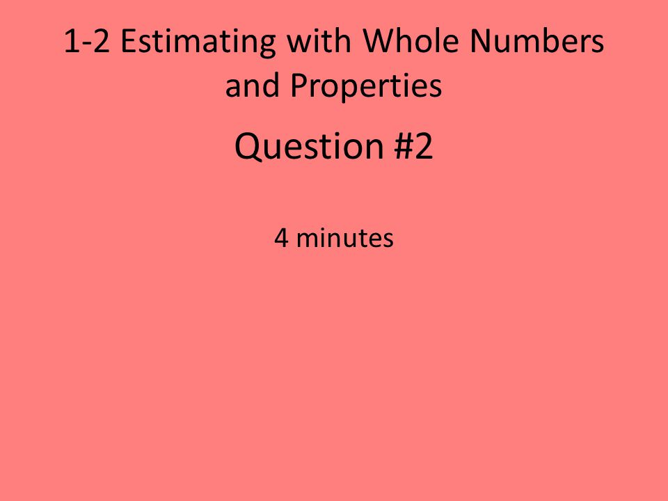1-2 Estimating with Whole Numbers and Properties Question #2 4 minutes