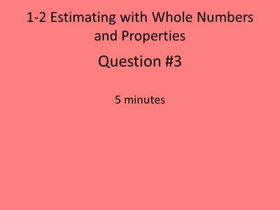 1-2 Estimating with Whole Numbers and Properties Question #3 5 minutes