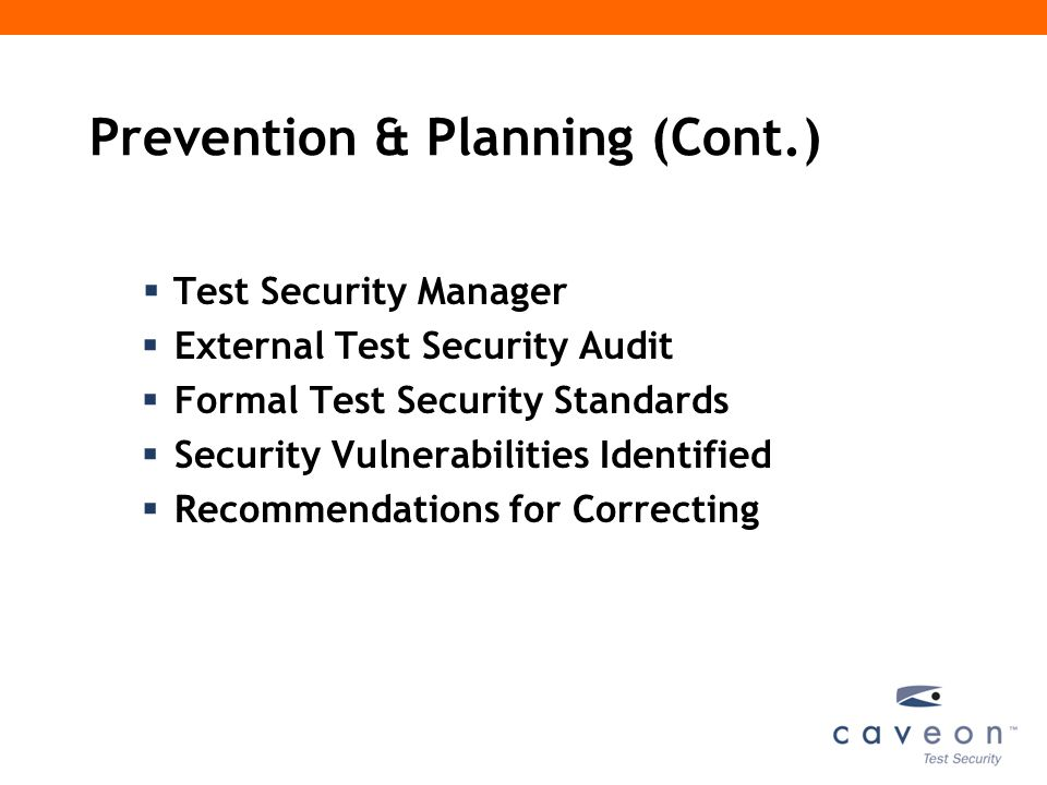 Prevention & Planning (Cont.)  Test Security Manager  External Test Security Audit  Formal Test Security Standards  Security Vulnerabilities Identified  Recommendations for Correcting