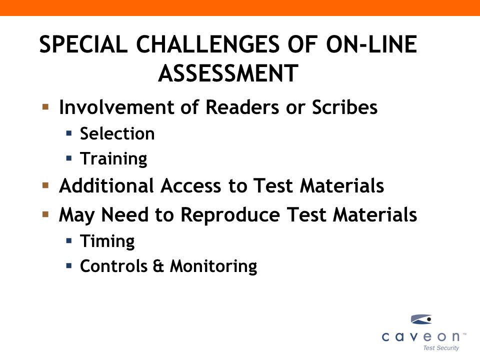 SPECIAL CHALLENGES OF ON-LINE ASSESSMENT (Cont.)  Absence of Formal Policies  Lack of Experience  Availability Of Additional Presentation Features  Facilitates large type  System design may interfere with needed accommodations  Need experienced assistance