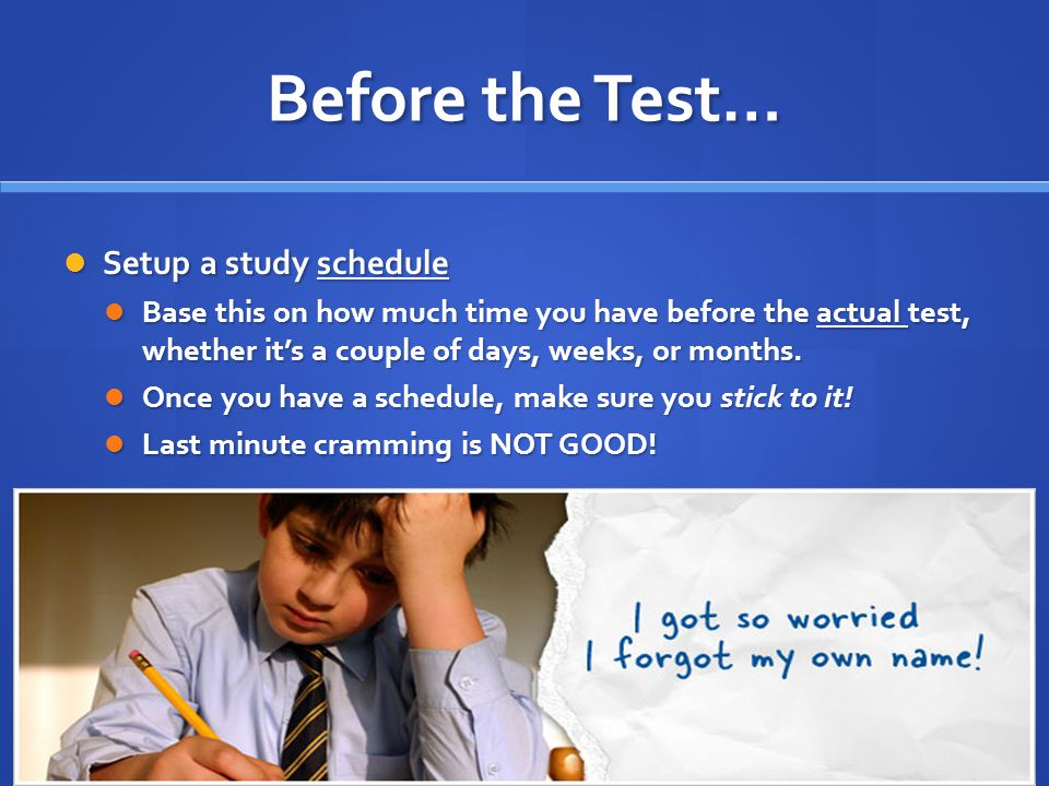 Before the Test… Setup a study schedule Setup a study schedule Base this on how much time you have before the actual test, whether it's a couple of days, weeks, or months.