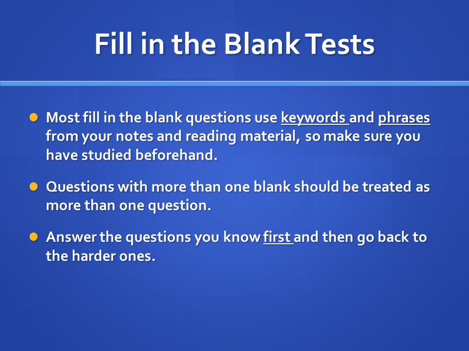 Fill in the Blank Tests Most fill in the blank questions use keywords and phrases from your notes and reading material, so make sure you have studied beforehand.