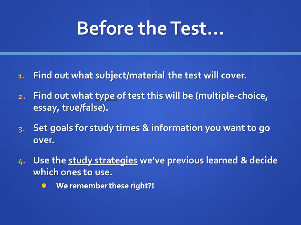 Before the Test… 1. Find out what subject/material the test will cover.