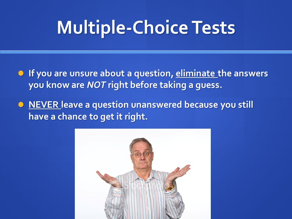 Multiple-Choice Tests If you are unsure about a question, eliminate the answers you know are NOT right before taking a guess.
