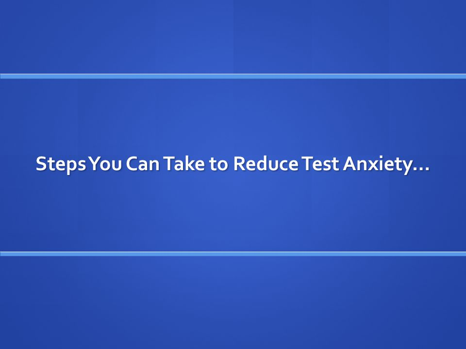 Steps You Can Take to Reduce Test Anxiety…