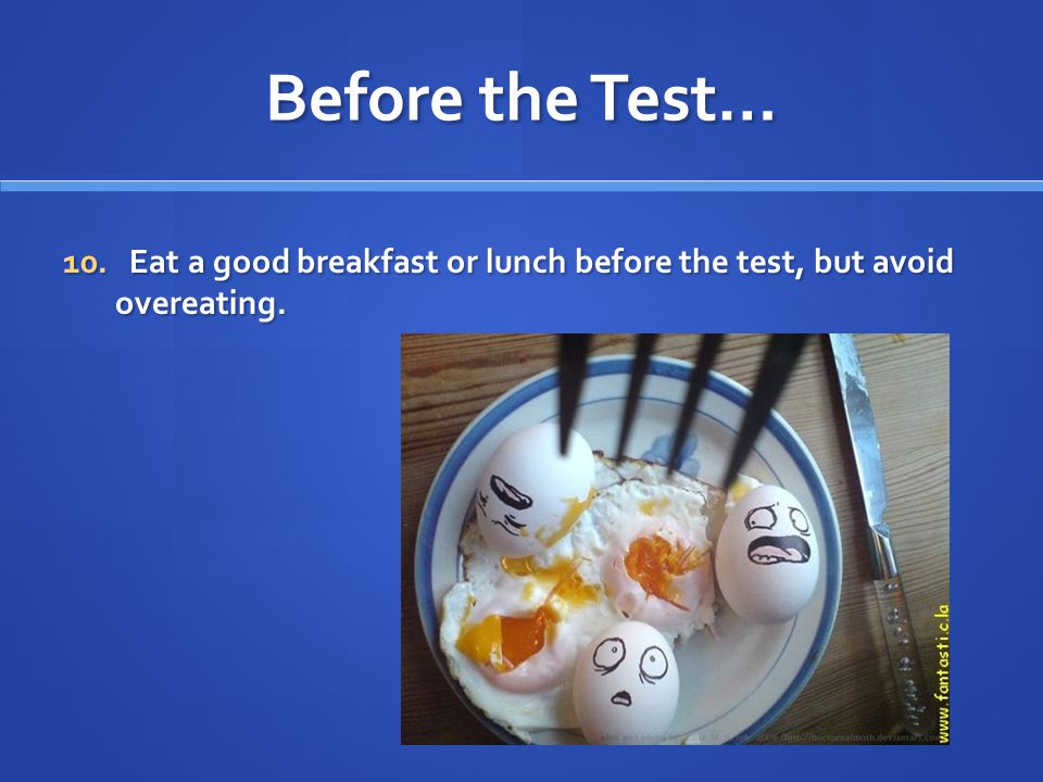 Before the Test… 10. Eat a good breakfast or lunch before the test, but avoid overeating.
