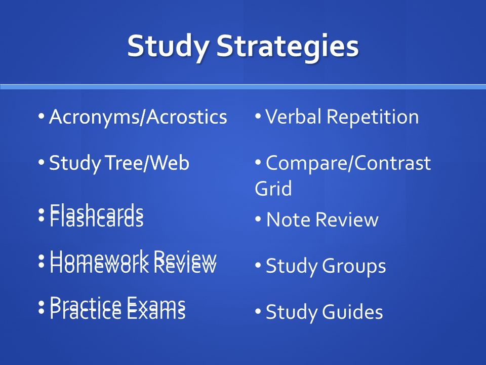 Study Strategies Acronyms/Acrostics Study Tree/Web Flashcards Homework Review Practice Exams Acronyms/Acrostics Verbal Repetition Study Tree/Web Compare/Contrast Grid Flashcards Note Review Homework Review Study Groups Practice Exams Study Guides
