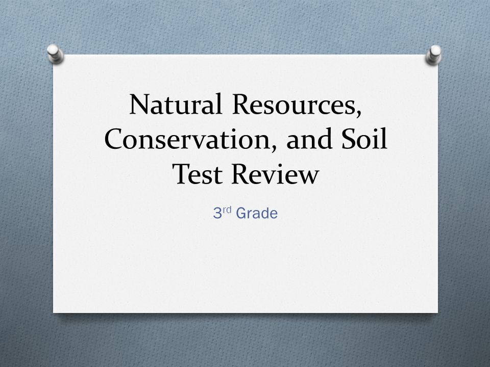 Natural Resources, Conservation, and Soil Test Review 3 rd Grade
