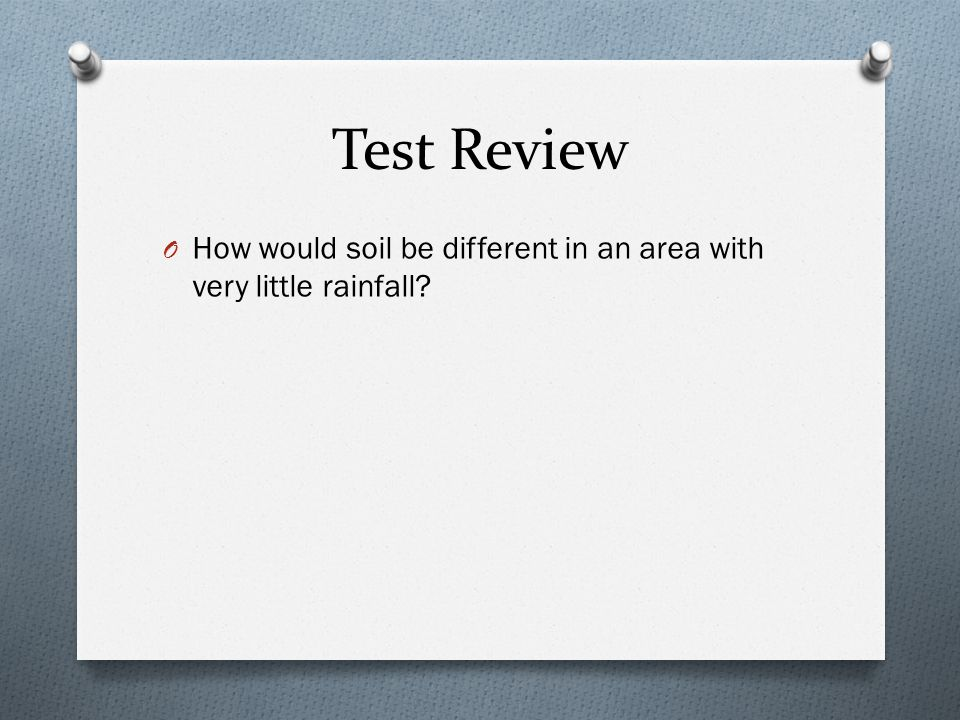 Test Review O How would soil be different in an area with very little rainfall?