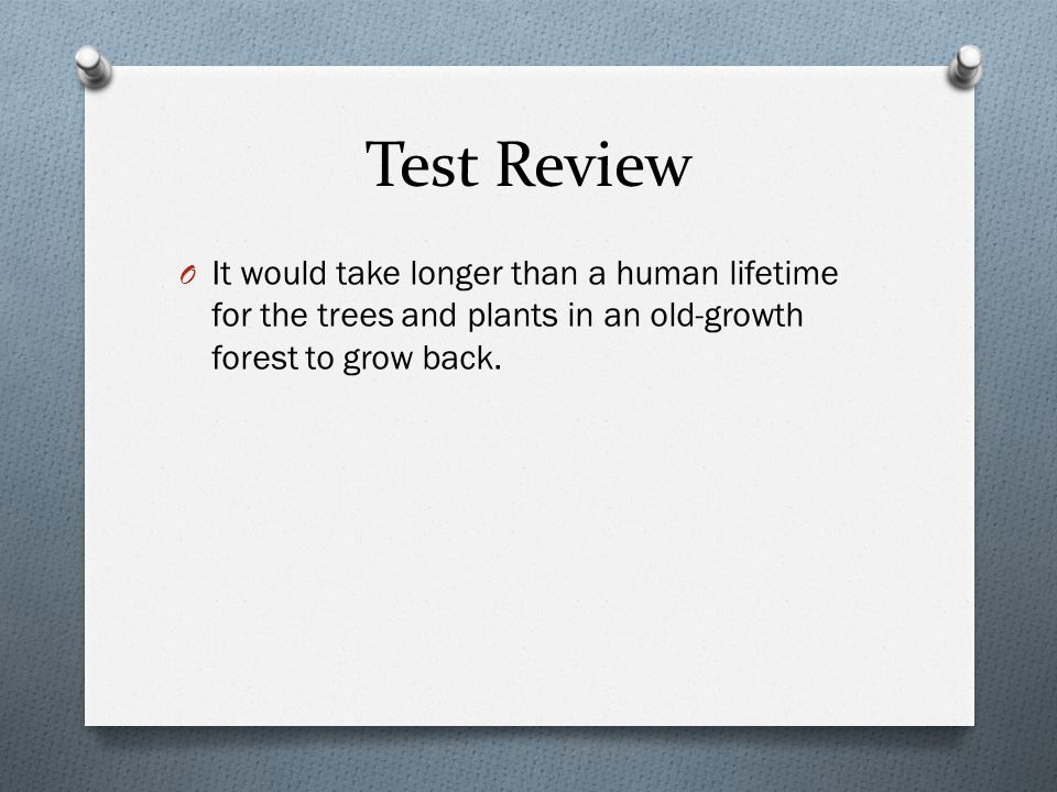 Test Review O It would take longer than a human lifetime for the trees and plants in an old-growth forest to grow back.