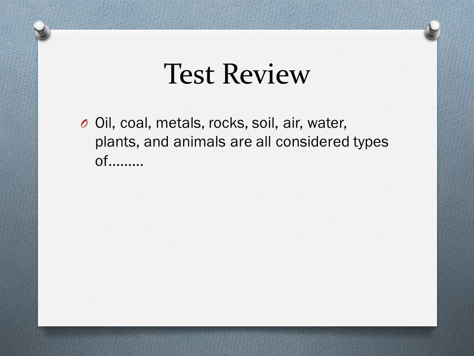 Test Review O Oil, coal, metals, rocks, soil, air, water, plants, and animals are all considered types of………