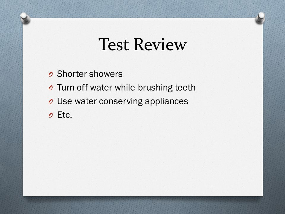 Test Review O Shorter showers O Turn off water while brushing teeth O Use water conserving appliances O Etc.
