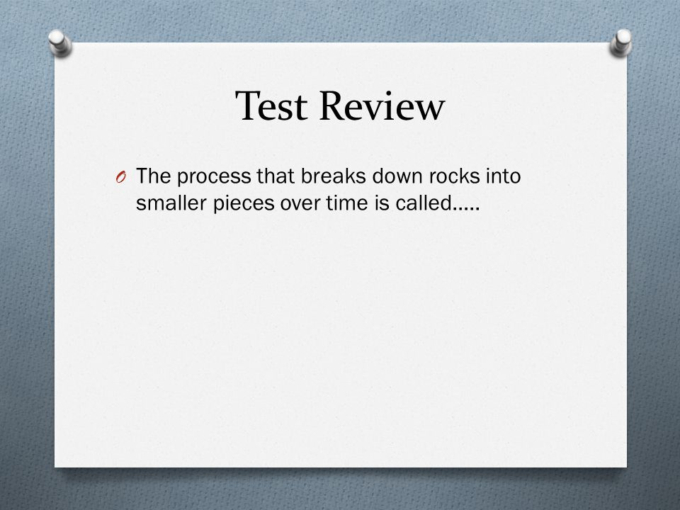Test Review O The process that breaks down rocks into smaller pieces over time is called…..