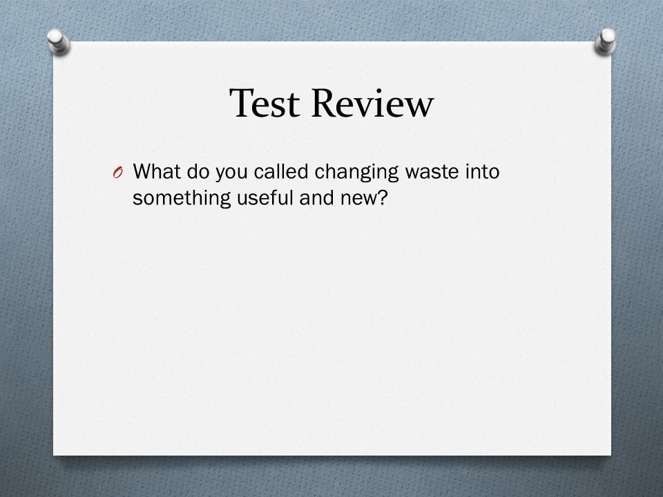 Test Review O What do you called changing waste into something useful and new