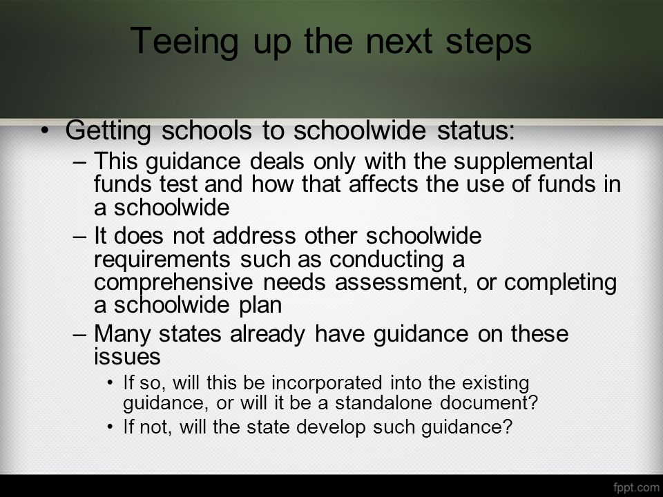 Teeing up the next steps Getting schools to schoolwide status: –This guidance deals only with the supplemental funds test and how that affects the use