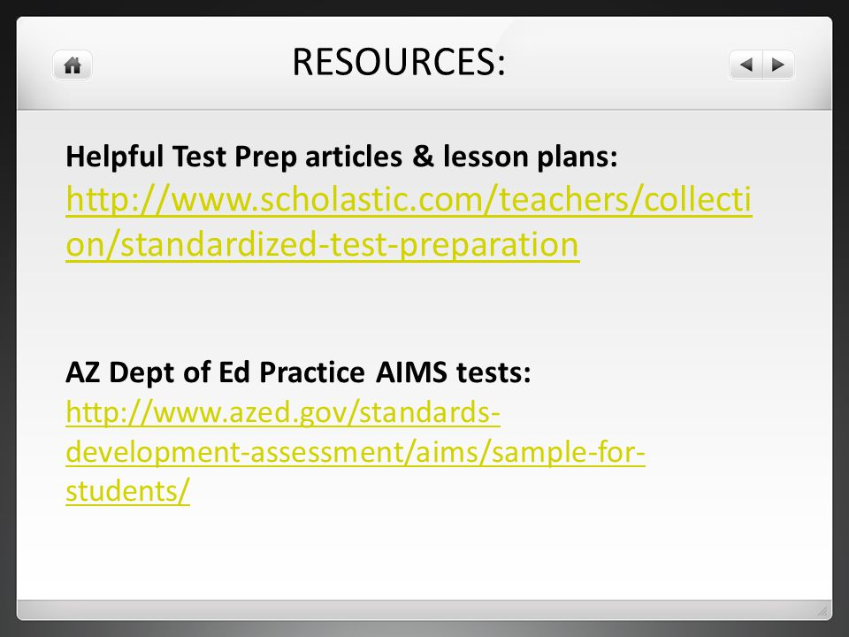 Helpful Test Prep articles & lesson plans: http://www.scholastic.com/teachers/collecti on/standardized-test-preparation AZ Dept of Ed Practice AIMS tests: http://www.azed.gov/standards- development-assessment/aims/sample-for- students/ RESOURCES: