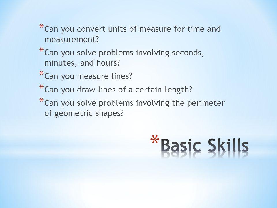 Length/Perimeter:Time: 1 cm = ___mm1 min = ____ seconds 1 m = ____mm 1 hr= ____ seconds 1 m = _____ cm1 hr= ____ mins 1 km = ___m