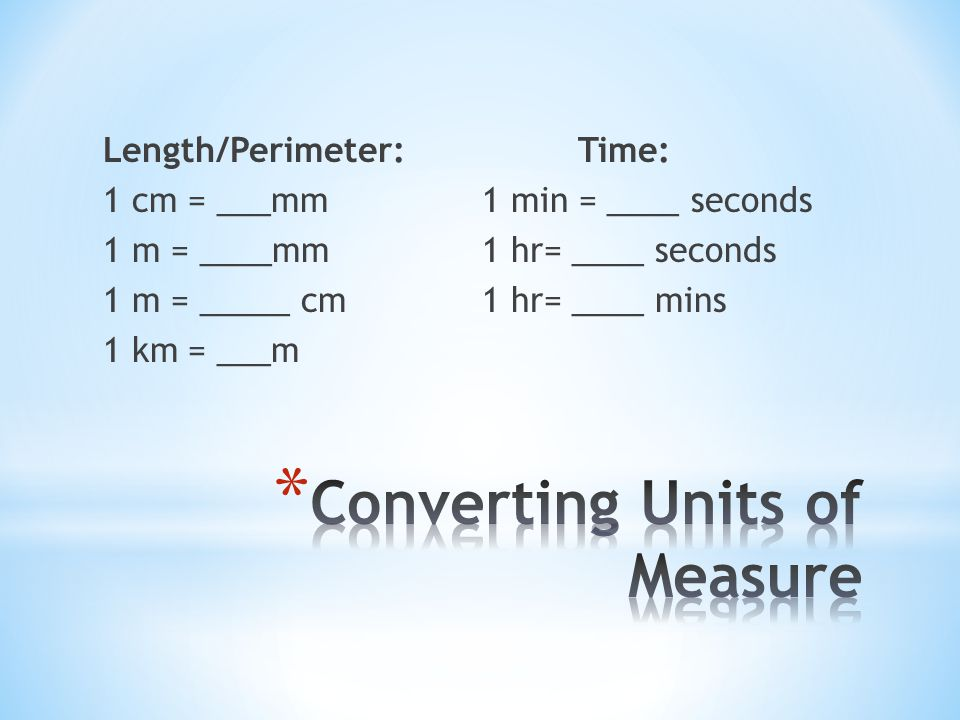 Length/Perimeter:Time: 1 cm = ___mm1 min = ____ seconds 1 m = ____mm 1 hr= ____ seconds 1 m = _____ cm1 hr= ____ mins 1 km = ___m