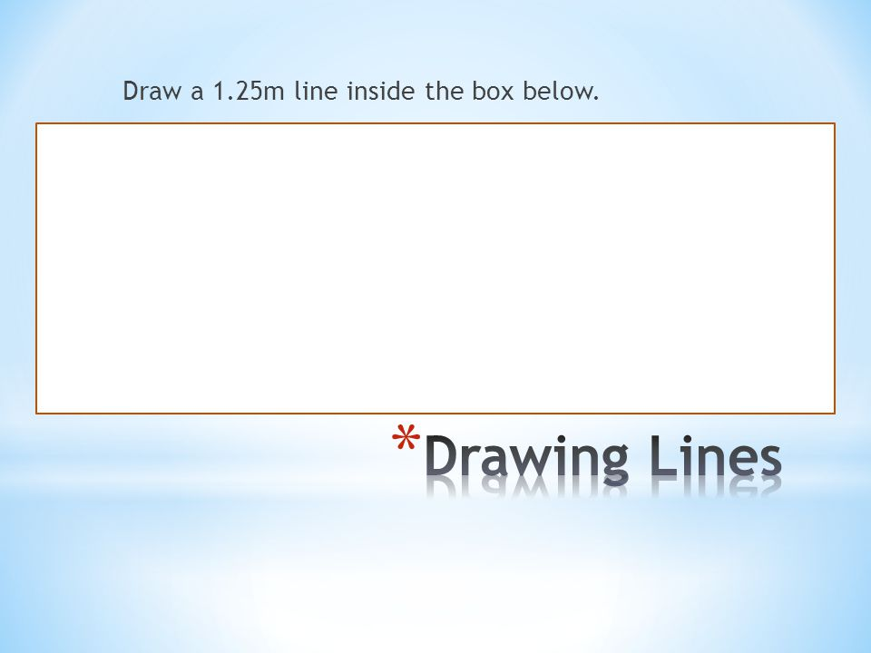 Draw a 1.25m line inside the box below.