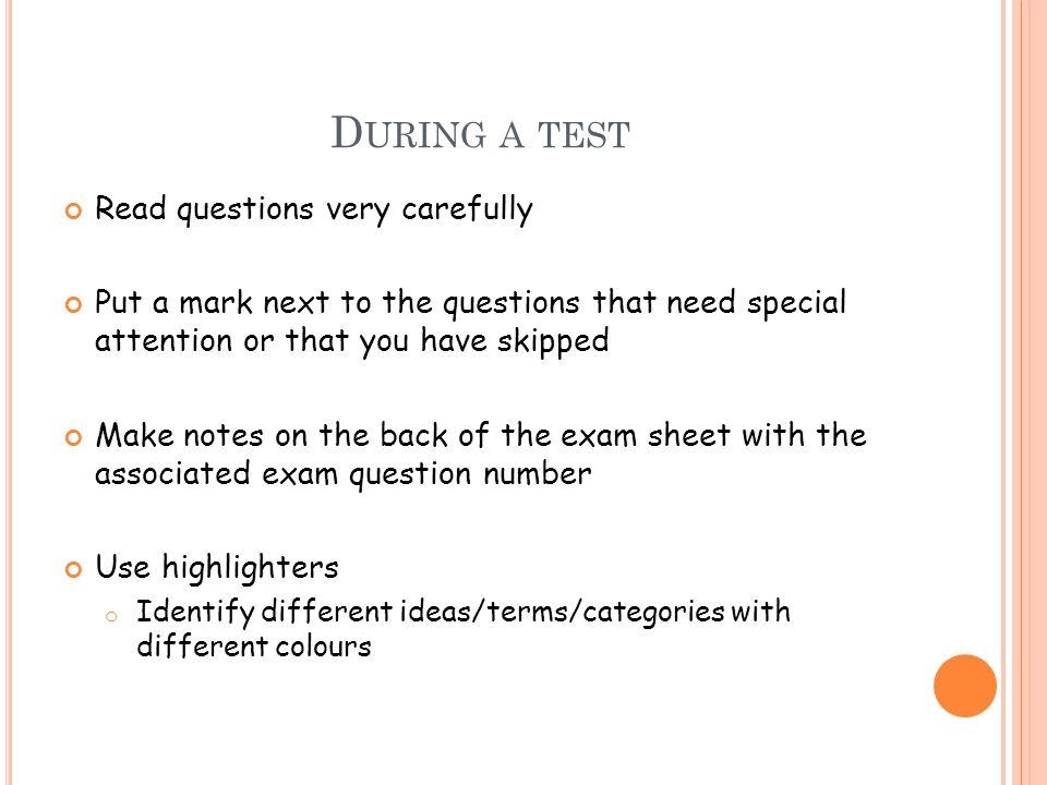 D URING A TEST Read questions very carefully Put a mark next to the questions that need special attention or that you have skipped Make notes on the back of the exam sheet with the associated exam question number Use highlighters o Identify different ideas/terms/categories with different colours