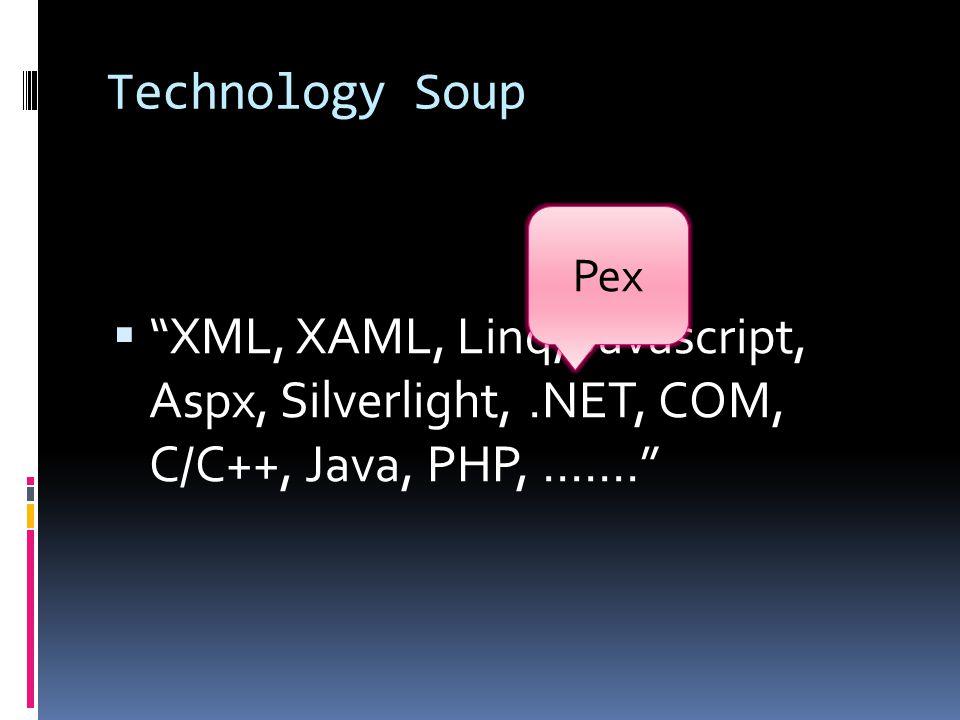 Technology Soup  XML, XAML, Linq, Javascript, Aspx, Silverlight,.NET, COM, C/C++, Java, PHP, ……. Pex