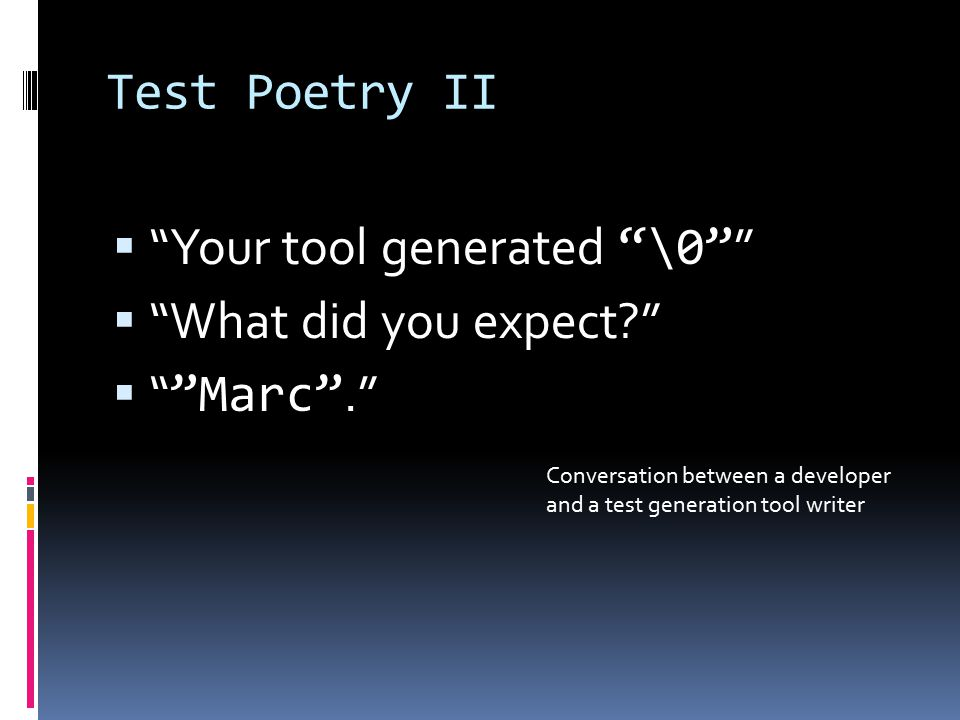Test Poetry II  Your tool generated \0  What did you expect  Marc . Conversation between a developer and a test generation tool writer