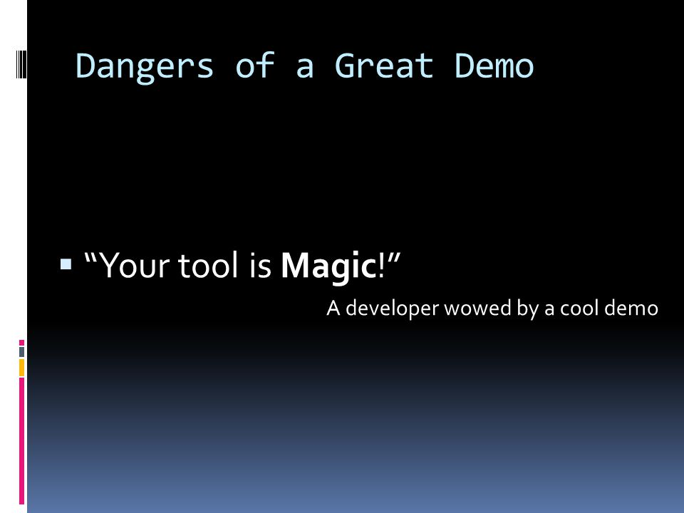 Dangers of a Great Demo  Your tool is Magic! A developer wowed by a cool demo