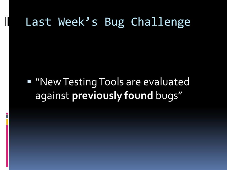 Last Week's Bug Challenge  New Testing Tools are evaluated against previously found bugs