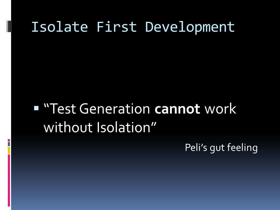 Isolate First Development  Test Generation cannot work without Isolation Peli's gut feeling