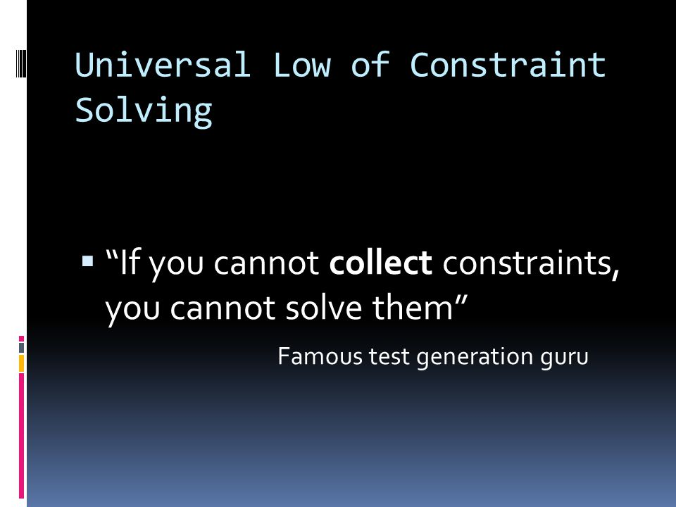 Universal Low of Constraint Solving  If you cannot collect constraints, you cannot solve them Famous test generation guru