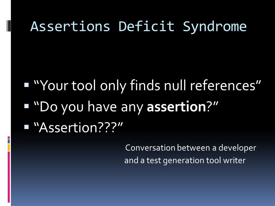Assertions Deficit Syndrome  Your tool only finds null references  Do you have any assertion  Assertion Conversation between a developer and a test generation tool writer
