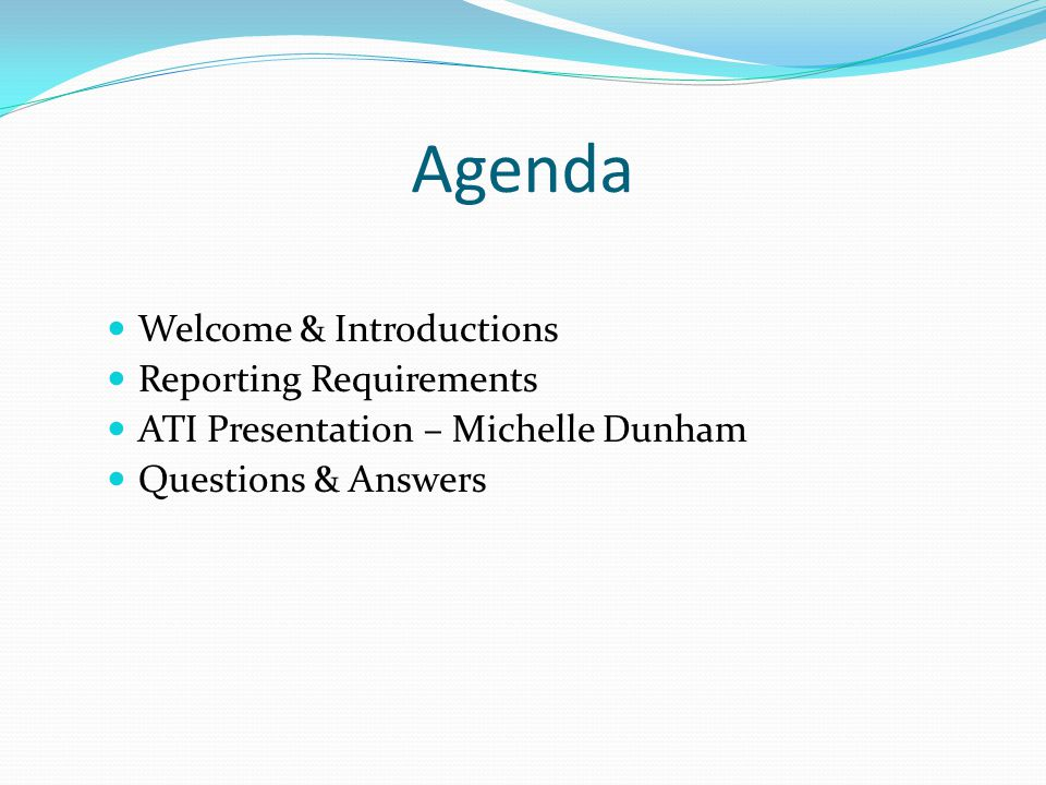Agenda Welcome & Introductions Reporting Requirements ATI Presentation – Michelle Dunham Questions & Answers