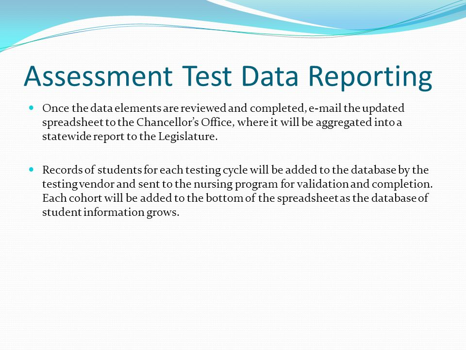 Assessment Test Data Reporting Once the data elements are reviewed and completed, e-mail the updated spreadsheet to the Chancellor's Office, where it will be aggregated into a statewide report to the Legislature.