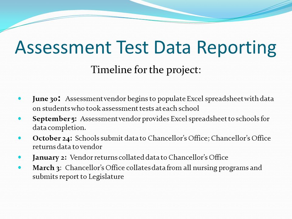 Assessment Test Data Reporting Timeline for the project: June 30 : Assessment vendor begins to populate Excel spreadsheet with data on students who took assessment tests at each school September 5: Assessment vendor provides Excel spreadsheet to schools for data completion.
