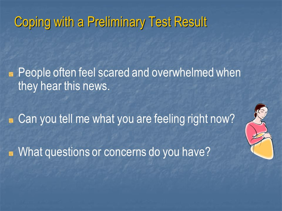 Coping with a Preliminary Test Result People often feel scared and overwhelmed when they hear this news. Can you tell me what you are feeling right no