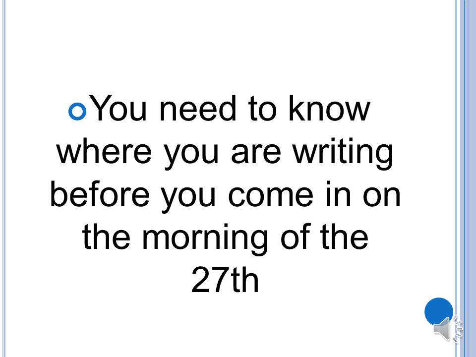 You need to know where you are writing before you come in on the morning of the 27th