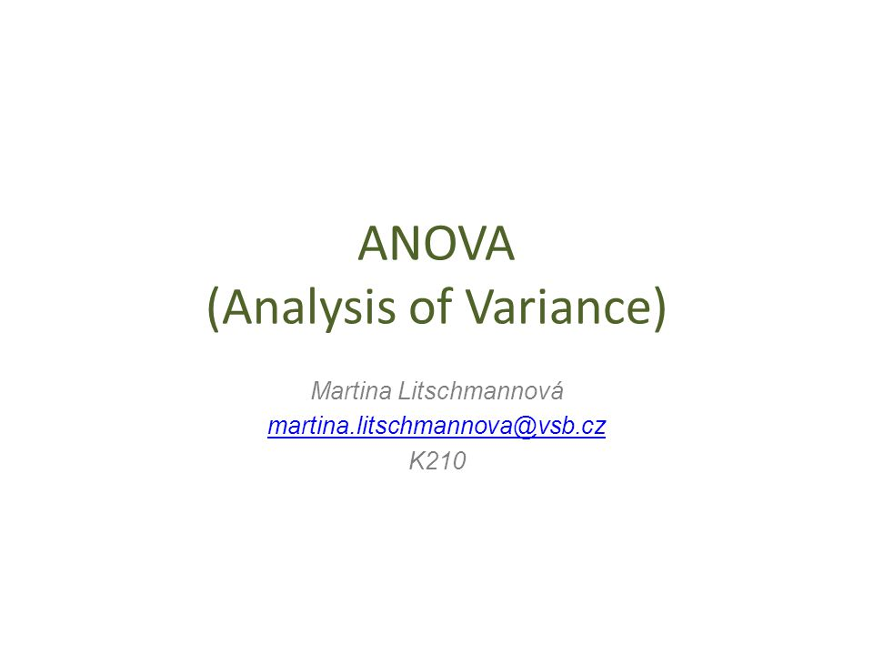 ANOVA (Analysis of Variance) Martina Litschmannová martina.litschmannova@vsb.cz K210