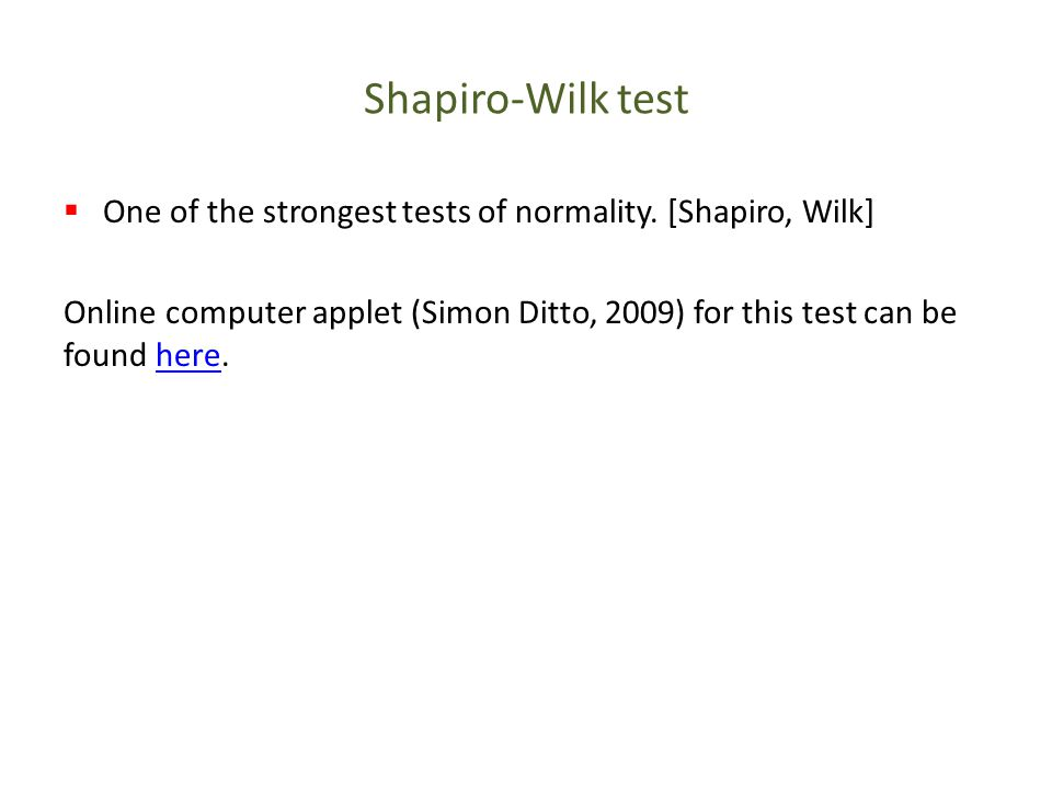 Shapiro-Wilk test  One of the strongest tests of normality. [Shapiro, Wilk] Online computer applet (Simon Ditto, 2009) for this test can be found her