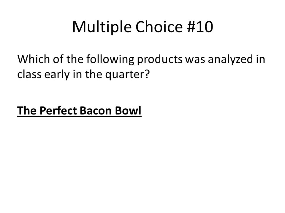 Multiple Choice #10 Which of the following products was analyzed in class early in the quarter.