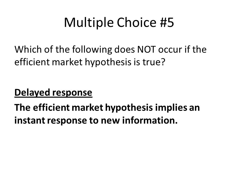 Multiple Choice #5 Which of the following does NOT occur if the efficient market hypothesis is true.