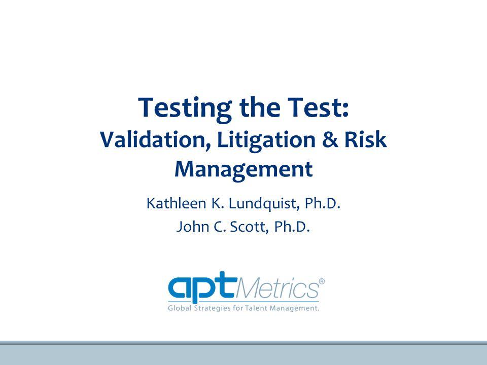 Testing the Test: Validation, Litigation & Risk Management Kathleen K.